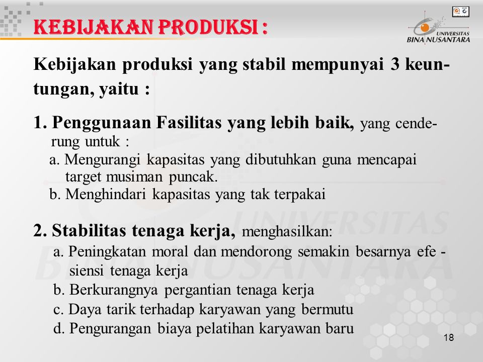 18 KEBIJAKAN PRODUKSI : Kebijakan produksi yang stabil mempunyai 3 keun- tungan, yaitu : 1. Penggunaan Fasilitas yang lebih baik, yang cende- rung unt