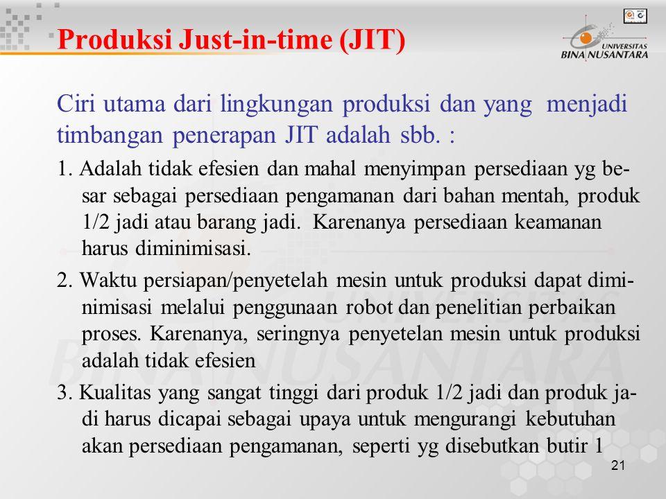 21 Produksi Just-in-time (JIT) Ciri utama dari lingkungan produksi dan yang menjadi timbangan penerapan JIT adalah sbb. : 1. Adalah tidak efesien dan