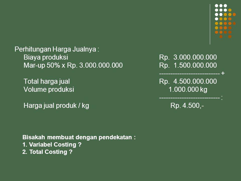 Perhitungan Harga Jualnya : Biaya produksiRp.3.000.000.000 Mar-up 50% x Rp.