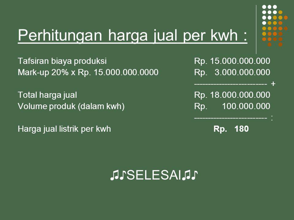 Perhitungan harga jual per kwh : Tafsiran biaya produksi Rp.