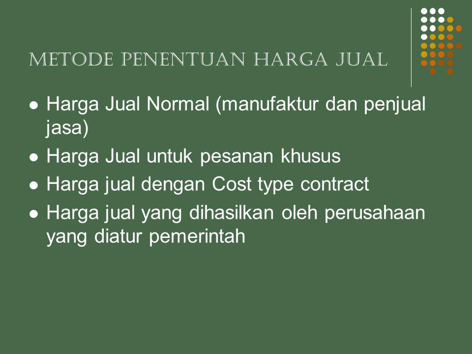 METODE PENENTUAN HARGA JUAL  Harga Jual Normal (manufaktur dan penjual jasa)  Harga Jual untuk pesanan khusus  Harga jual dengan Cost type contract  Harga jual yang dihasilkan oleh perusahaan yang diatur pemerintah