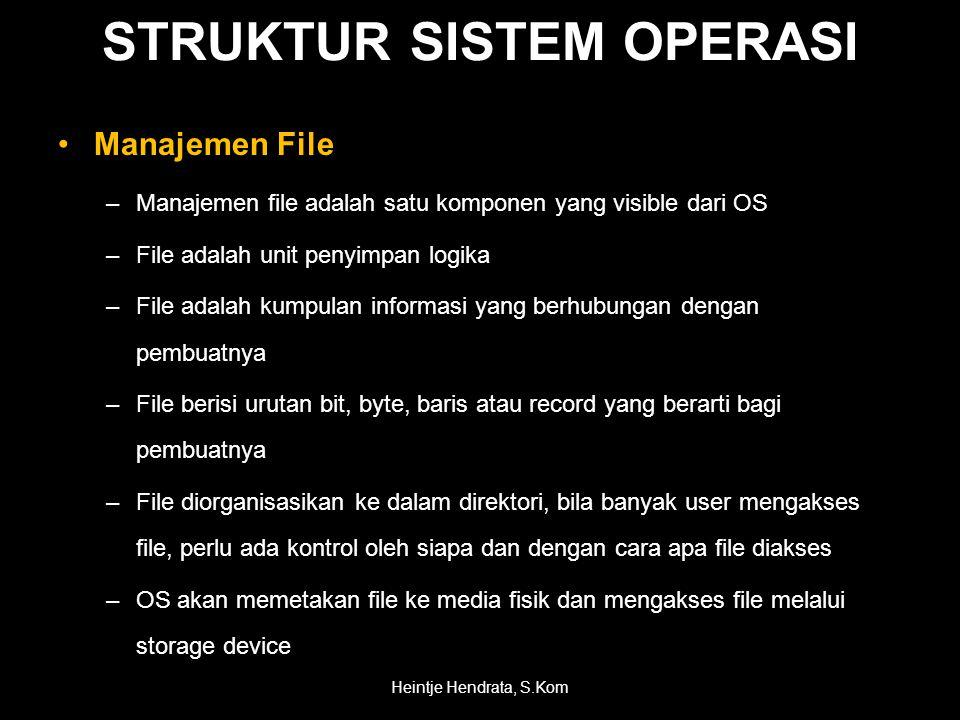 •Manajemen File –Manajemen file adalah satu komponen yang visible dari OS –File adalah unit penyimpan logika –File adalah kumpulan informasi yang berhubungan dengan pembuatnya –File berisi urutan bit, byte, baris atau record yang berarti bagi pembuatnya –File diorganisasikan ke dalam direktori, bila banyak user mengakses file, perlu ada kontrol oleh siapa dan dengan cara apa file diakses –OS akan memetakan file ke media fisik dan mengakses file melalui storage device Heintje Hendrata, S.Kom STRUKTUR SISTEM OPERASI