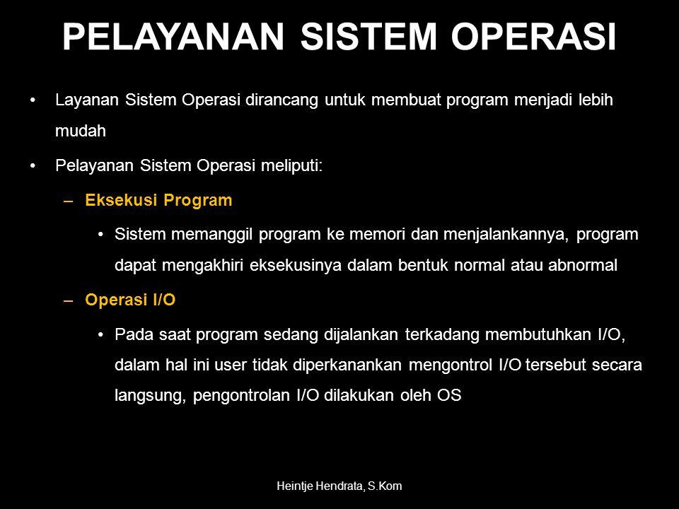 PELAYANAN SISTEM OPERASI •Layanan Sistem Operasi dirancang untuk membuat program menjadi lebih mudah •Pelayanan Sistem Operasi meliputi: –Eksekusi Program •Sistem memanggil program ke memori dan menjalankannya, program dapat mengakhiri eksekusinya dalam bentuk normal atau abnormal –Operasi I/O •Pada saat program sedang dijalankan terkadang membutuhkan I/O, dalam hal ini user tidak diperkanankan mengontrol I/O tersebut secara langsung, pengontrolan I/O dilakukan oleh OS Heintje Hendrata, S.Kom