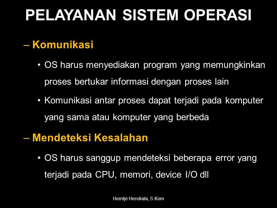 –Komunikasi •OS harus menyediakan program yang memungkinkan proses bertukar informasi dengan proses lain •Komunikasi antar proses dapat terjadi pada komputer yang sama atau komputer yang berbeda –Mendeteksi Kesalahan •OS harus sanggup mendeteksi beberapa error yang terjadi pada CPU, memori, device I/O dll Heintje Hendrata, S.Kom PELAYANAN SISTEM OPERASI