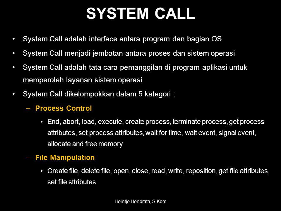 SYSTEM CALL •System Call adalah interface antara program dan bagian OS •System Call menjadi jembatan antara proses dan sistem operasi •System Call adalah tata cara pemanggilan di program aplikasi untuk memperoleh layanan sistem operasi •System Call dikelompokkan dalam 5 kategori : –Process Control •End, abort, load, execute, create process, terminate process, get process attributes, set process attributes, wait for time, wait event, signal event, allocate and free memory –File Manipulation •Create file, delete file, open, close, read, write, reposition, get file attributes, set file sttributes Heintje Hendrata, S.Kom
