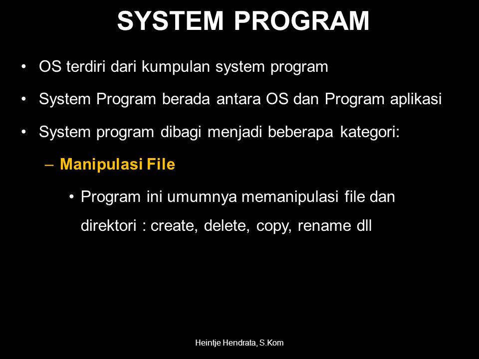SYSTEM PROGRAM •OS terdiri dari kumpulan system program •System Program berada antara OS dan Program aplikasi •System program dibagi menjadi beberapa kategori: –Manipulasi File •Program ini umumnya memanipulasi file dan direktori : create, delete, copy, rename dll Heintje Hendrata, S.Kom