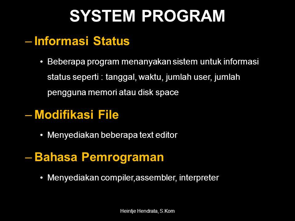 SYSTEM PROGRAM –Informasi Status •Beberapa program menanyakan sistem untuk informasi status seperti : tanggal, waktu, jumlah user, jumlah pengguna memori atau disk space –Modifikasi File •Menyediakan beberapa text editor –Bahasa Pemrograman •Menyediakan compiler,assembler, interpreter Heintje Hendrata, S.Kom