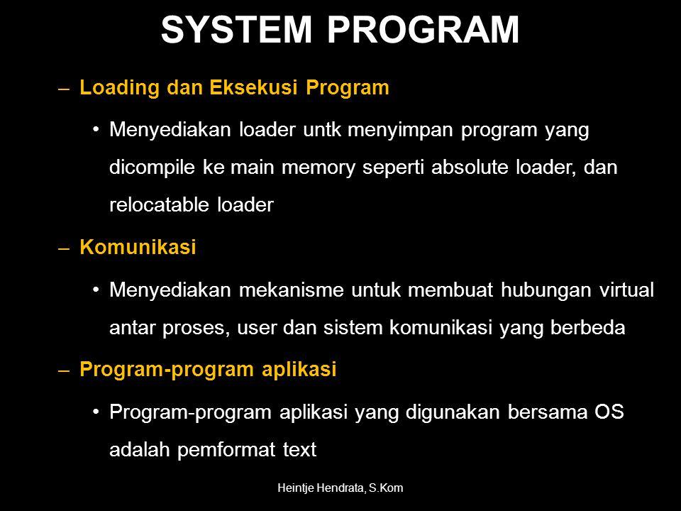 SYSTEM PROGRAM –Loading dan Eksekusi Program •Menyediakan loader untk menyimpan program yang dicompile ke main memory seperti absolute loader, dan relocatable loader –Komunikasi •Menyediakan mekanisme untuk membuat hubungan virtual antar proses, user dan sistem komunikasi yang berbeda –Program-program aplikasi •Program-program aplikasi yang digunakan bersama OS adalah pemformat text Heintje Hendrata, S.Kom
