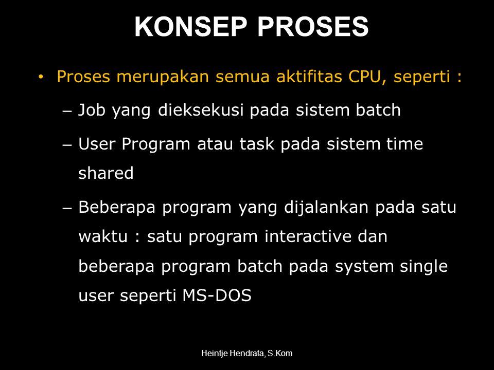 KONSEP PROSES • Proses merupakan semua aktifitas CPU, seperti : – Job yang dieksekusi pada sistem batch – User Program atau task pada sistem time shared – Beberapa program yang dijalankan pada satu waktu : satu program interactive dan beberapa program batch pada system single user seperti MS-DOS Heintje Hendrata, S.Kom