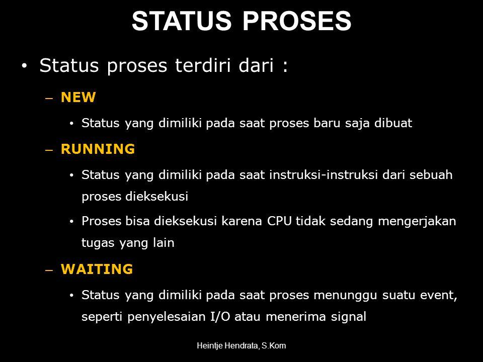 STATUS PROSES • Status proses terdiri dari : – NEW • Status yang dimiliki pada saat proses baru saja dibuat – RUNNING • Status yang dimiliki pada saat instruksi-instruksi dari sebuah proses dieksekusi • Proses bisa dieksekusi karena CPU tidak sedang mengerjakan tugas yang lain – WAITING • Status yang dimiliki pada saat proses menunggu suatu event, seperti penyelesaian I/O atau menerima signal Heintje Hendrata, S.Kom