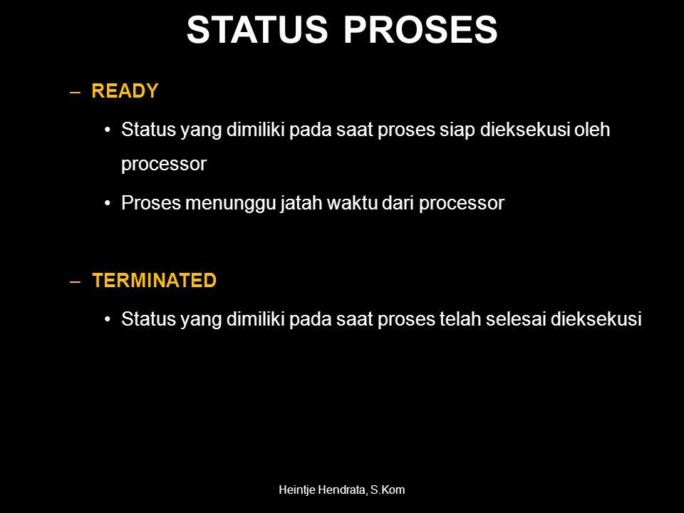 STATUS PROSES –READY •Status yang dimiliki pada saat proses siap dieksekusi oleh processor •Proses menunggu jatah waktu dari processor –TERMINATED •Status yang dimiliki pada saat proses telah selesai dieksekusi Heintje Hendrata, S.Kom