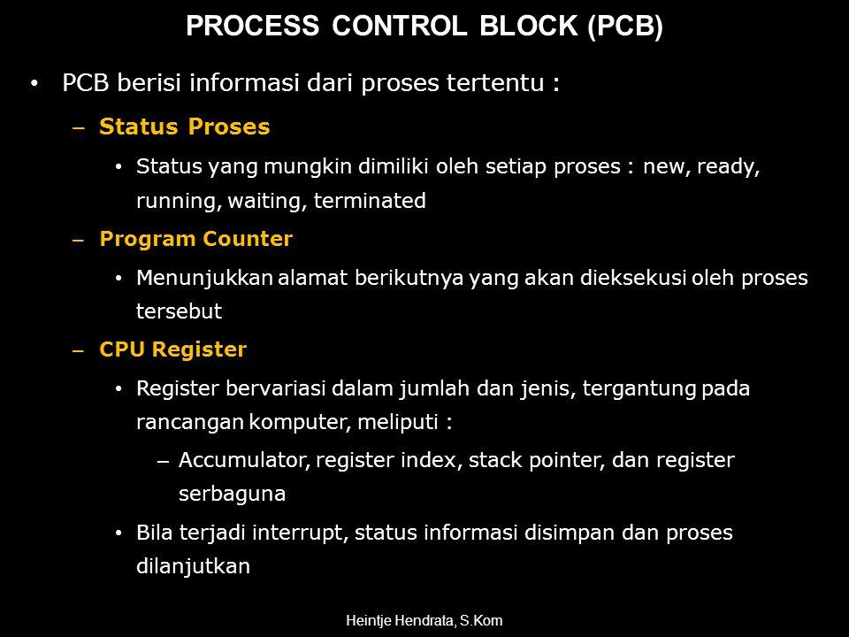 PROCESS CONTROL BLOCK (PCB) • PCB berisi informasi dari proses tertentu : – Status Proses • Status yang mungkin dimiliki oleh setiap proses : new, ready, running, waiting, terminated – Program Counter • Menunjukkan alamat berikutnya yang akan dieksekusi oleh proses tersebut – CPU Register • Register bervariasi dalam jumlah dan jenis, tergantung pada rancangan komputer, meliputi : – Accumulator, register index, stack pointer, dan register serbaguna • Bila terjadi interrupt, status informasi disimpan dan proses dilanjutkan Heintje Hendrata, S.Kom
