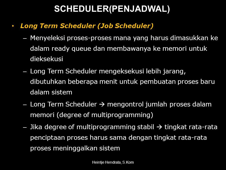 • Long Term Scheduler (Job Scheduler) – Menyeleksi proses-proses mana yang harus dimasukkan ke dalam ready queue dan membawanya ke memori untuk dieksekusi – Long Term Scheduler mengeksekusi lebih jarang, dibutuhkan beberapa menit untuk pembuatan proses baru dalam sistem – Long Term Scheduler  mengontrol jumlah proses dalam memori (degree of multiprogramming) – Jika degree of multiprogramming stabil  tingkat rata-rata penciptaan proses harus sama dengan tingkat rata-rata proses meninggalkan sistem Heintje Hendrata, S.Kom SCHEDULER(PENJADWAL)