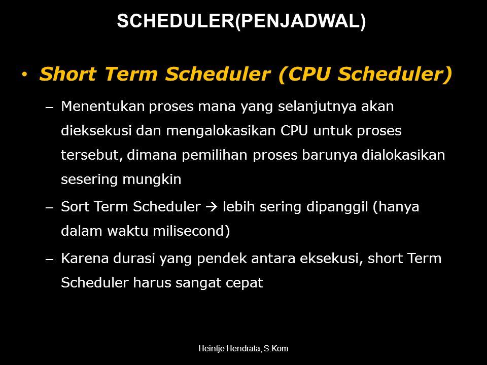 • Short Term Scheduler (CPU Scheduler) – Menentukan proses mana yang selanjutnya akan dieksekusi dan mengalokasikan CPU untuk proses tersebut, dimana pemilihan proses barunya dialokasikan sesering mungkin – Sort Term Scheduler  lebih sering dipanggil (hanya dalam waktu milisecond) – Karena durasi yang pendek antara eksekusi, short Term Scheduler harus sangat cepat Heintje Hendrata, S.Kom SCHEDULER(PENJADWAL)