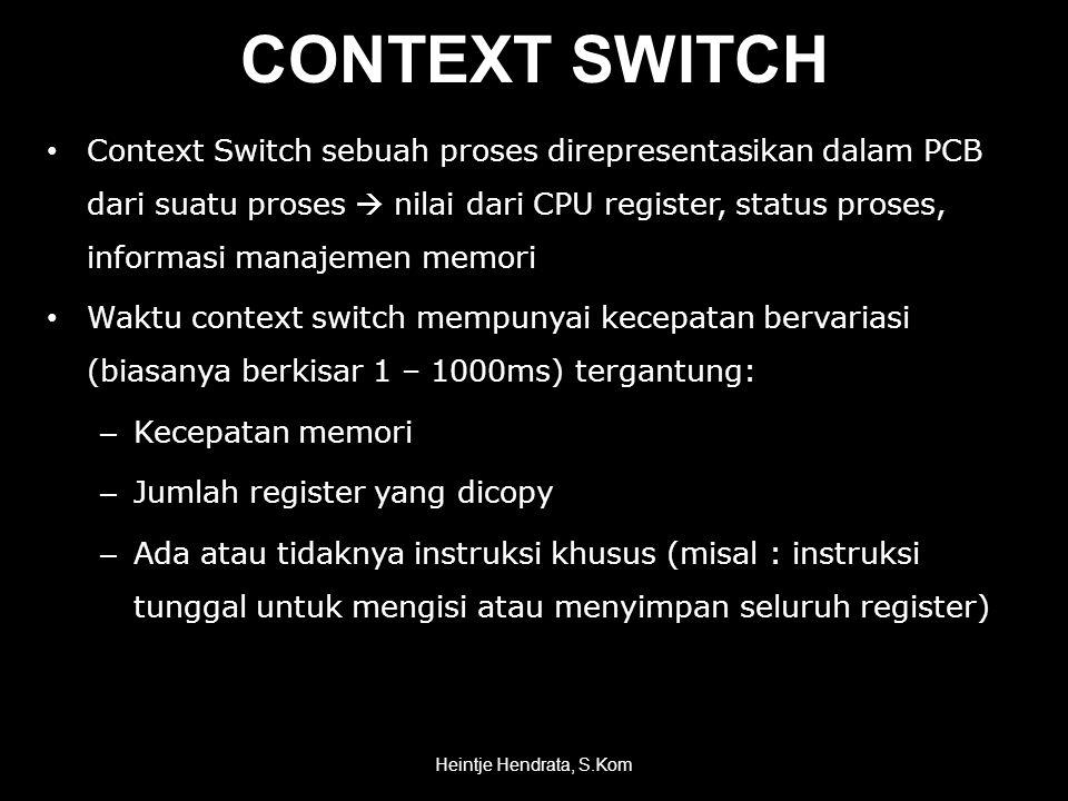 • Context Switch sebuah proses direpresentasikan dalam PCB dari suatu proses  nilai dari CPU register, status proses, informasi manajemen memori • Waktu context switch mempunyai kecepatan bervariasi (biasanya berkisar 1 – 1000ms) tergantung: – Kecepatan memori – Jumlah register yang dicopy – Ada atau tidaknya instruksi khusus (misal : instruksi tunggal untuk mengisi atau menyimpan seluruh register) Heintje Hendrata, S.Kom CONTEXT SWITCH