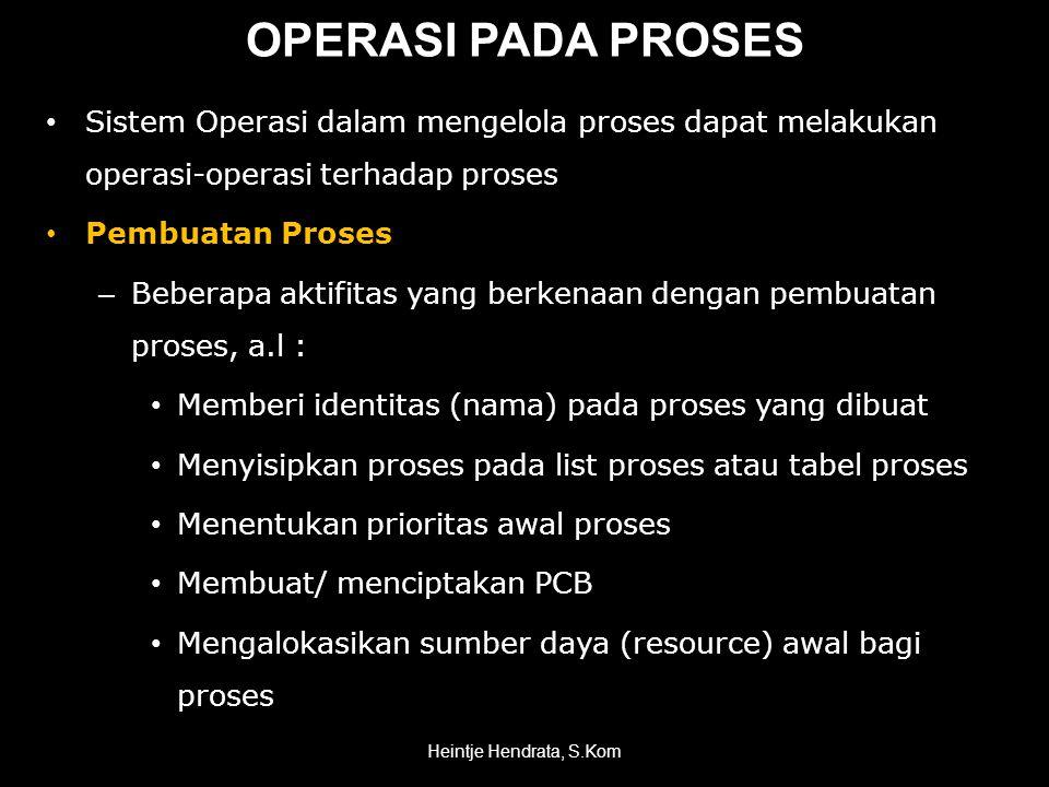 OPERASI PADA PROSES • Sistem Operasi dalam mengelola proses dapat melakukan operasi-operasi terhadap proses • Pembuatan Proses – Beberapa aktifitas yang berkenaan dengan pembuatan proses, a.l : • Memberi identitas (nama) pada proses yang dibuat • Menyisipkan proses pada list proses atau tabel proses • Menentukan prioritas awal proses • Membuat/ menciptakan PCB • Mengalokasikan sumber daya (resource) awal bagi proses Heintje Hendrata, S.Kom