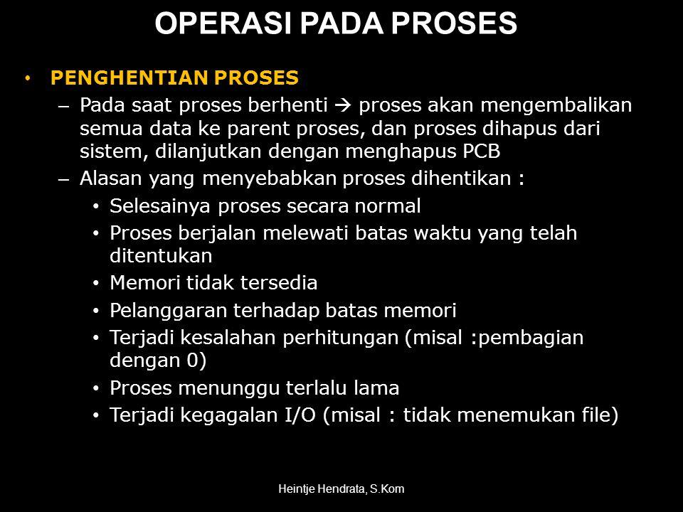 OPERASI PADA PROSES • PENGHENTIAN PROSES – Pada saat proses berhenti  proses akan mengembalikan semua data ke parent proses, dan proses dihapus dari sistem, dilanjutkan dengan menghapus PCB – Alasan yang menyebabkan proses dihentikan : • Selesainya proses secara normal • Proses berjalan melewati batas waktu yang telah ditentukan • Memori tidak tersedia • Pelanggaran terhadap batas memori • Terjadi kesalahan perhitungan (misal :pembagian dengan 0) • Proses menunggu terlalu lama • Terjadi kegagalan I/O (misal : tidak menemukan file) Heintje Hendrata, S.Kom
