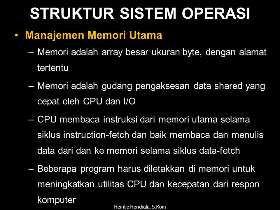 •Manajemen Memori Utama –Memori adalah array besar ukuran byte, dengan alamat tertentu –Memori adalah gudang pengaksesan data shared yang cepat oleh CPU dan I/O –CPU membaca instruksi dari memori utama selama siklus instruction-fetch dan baik membaca dan menulis data dari dan ke memori selama siklus data-fetch –Beberapa program harus diletakkan di memori untuk meningkatkan utilitas CPU dan kecepatan dari respon komputer Heintje Hendrata, S.Kom STRUKTUR SISTEM OPERASI