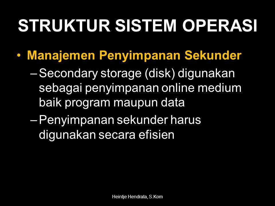 •Manajemen Penyimpanan Sekunder –Secondary storage (disk) digunakan sebagai penyimpanan online medium baik program maupun data –Penyimpanan sekunder harus digunakan secara efisien Heintje Hendrata, S.Kom STRUKTUR SISTEM OPERASI