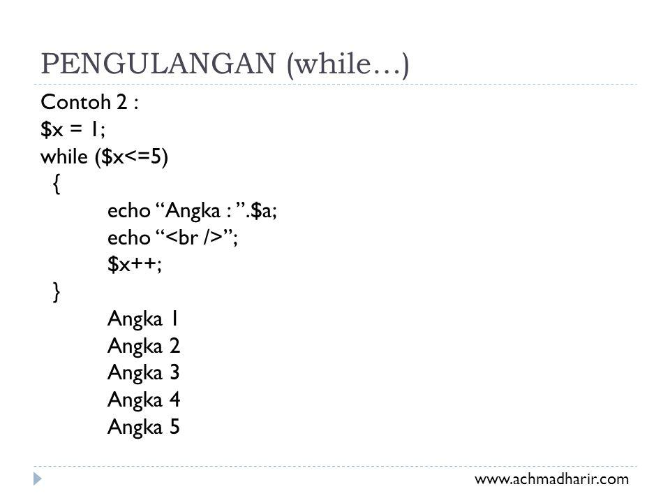 """PENGULANGAN (while…) Contoh 2 : $x = 1; while ($x<=5) { echo """"Angka : """".$a; echo """" """"; $x++; } Angka 1 Angka 2 Angka 3 Angka 4 Angka 5 www.achmadharir."""