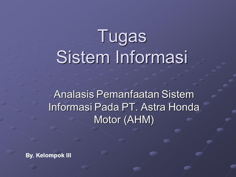 Tugas Sistem Informasi Analasis Pemanfaatan Sistem Informasi Pada PT. Astra Honda Motor (AHM) By. Kelompok III
