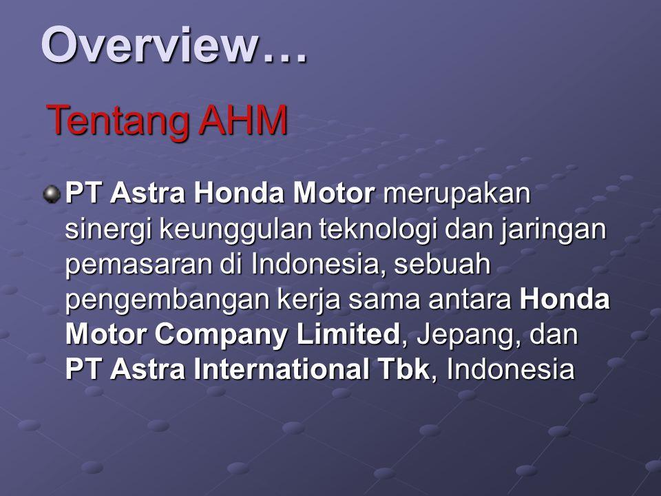 Overview… PT Astra Honda Motor merupakan sinergi keunggulan teknologi dan jaringan pemasaran di Indonesia, sebuah pengembangan kerja sama antara Honda