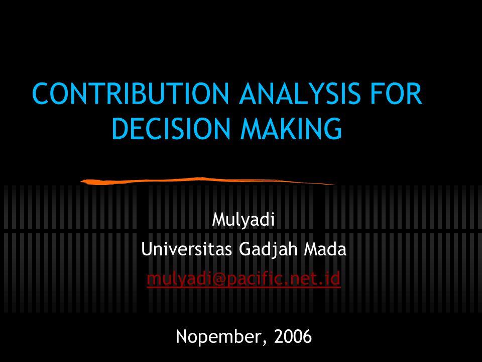 CONTRIBUTION ANALYSIS FOR DECISION MAKING Mulyadi Universitas Gadjah Mada mulyadi@pacific.net.id Nopember, 2006