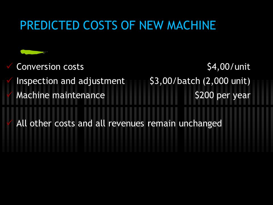 PREDICTED COSTS OF NEW MACHINE  Conversion costs$4,00/unit  Inspection and adjustment$3,00/batch (2,000 unit)  Machine maintenance$200 per year  All other costs and all revenues remain unchanged