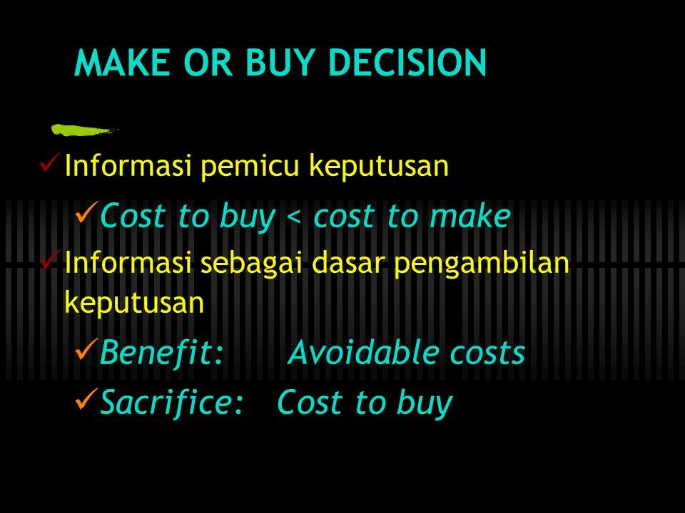 MAKE OR BUY DECISION  Informasi pemicu keputusan  Cost to buy < cost to make  Informasi sebagai dasar pengambilan keputusan  Benefit: Avoidable costs  Sacrifice: Cost to buy