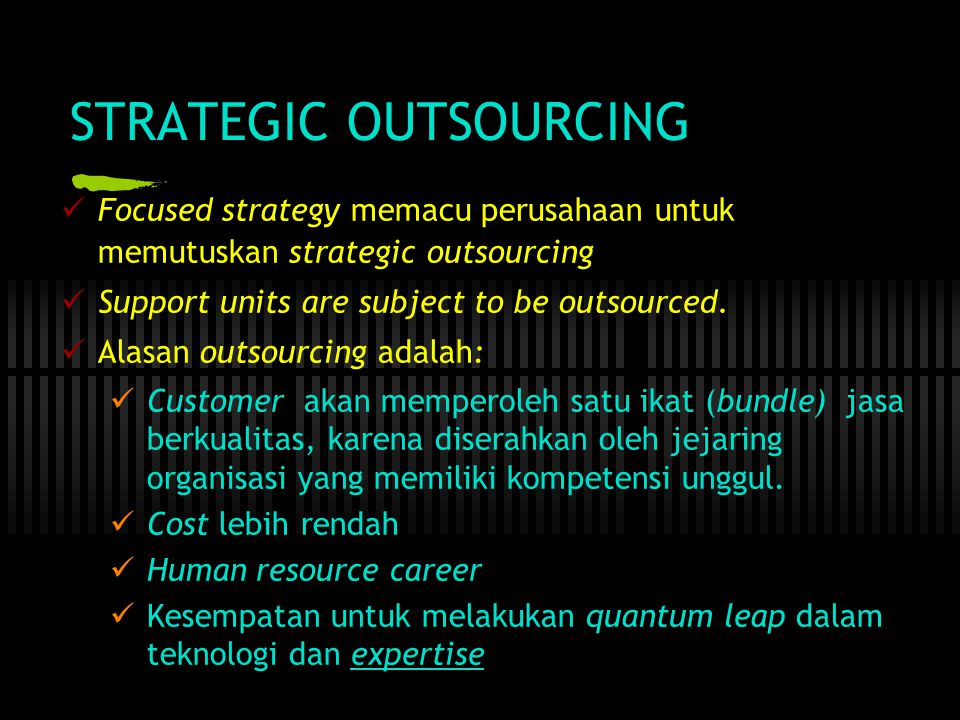 STRATEGIC OUTSOURCING  Focused strategy memacu perusahaan untuk memutuskan strategic outsourcing  Support units are subject to be outsourced.