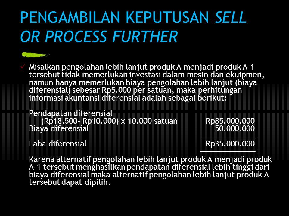 PENGAMBILAN KEPUTUSAN SELL OR PROCESS FURTHER  Misalkan pengolahan lebih lanjut produk A menjadi produk A-1 tersebut tidak memerlukan investasi dalam mesin dan ekuipmen, namun hanya memerlukan biaya pengolahan lebih lanjut (biaya diferensial) sebesar Rp5.000 per satuan, maka perhitungan informasi akuntansi diferensial adalah sebagai berikut: Pendapatan diferensial (Rp18.500- Rp10.000) x 10.000 satuan Rp85.000.000 Biaya diferensial 50.000.000 Laba diferensial Rp35.000.000 Karena alternatif pengolahan lebih lanjut produk A menjadi produk A-1 tersebut menghasilkan pendapatan diferensial lebih tinggi dari biaya diferensial maka alternatif pengolahan lebih lanjut produk A tersebut dapat dipilih.