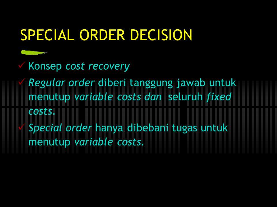 SPECIAL ORDER DECISION  Konsep cost recovery  Regular order diberi tanggung jawab untuk menutup variable costs dan seluruh fixed costs.  Special or
