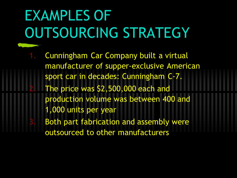 EXAMPLES OF OUTSOURCING STRATEGY 1.Cunningham Car Company built a virtual manufacturer of supper-exclusive American sport car in decades: Cunningham C