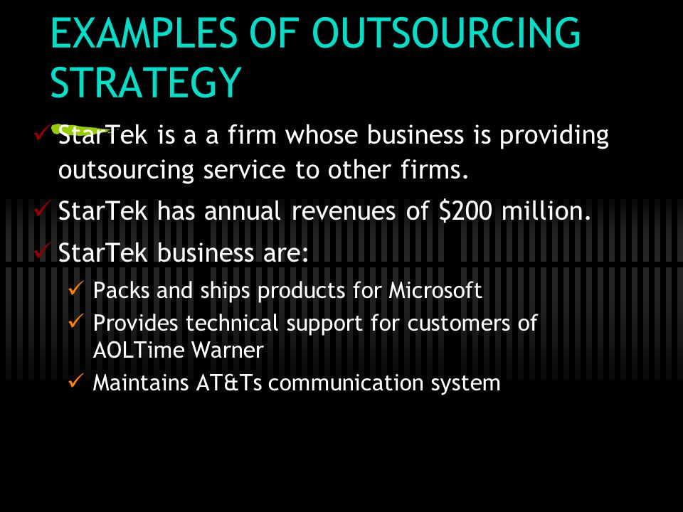 EXAMPLES OF OUTSOURCING STRATEGY  StarTek is a a firm whose business is providing outsourcing service to other firms.