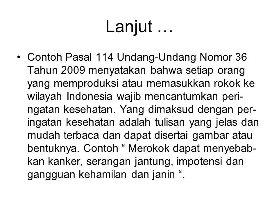 Lanjut … •Contoh Pasal 114 Undang-Undang Nomor 36 Tahun 2009 menyatakan bahwa setiap orang yang memproduksi atau memasukkan rokok ke wilayah Indonesia