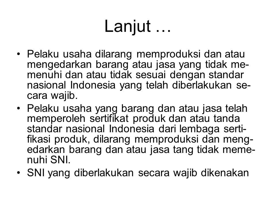 Lanjut … •Pelaku usaha dilarang memproduksi dan atau mengedarkan barang atau jasa yang tidak me- menuhi dan atau tidak sesuai dengan standar nasional Indonesia yang telah diberlakukan se- cara wajib.