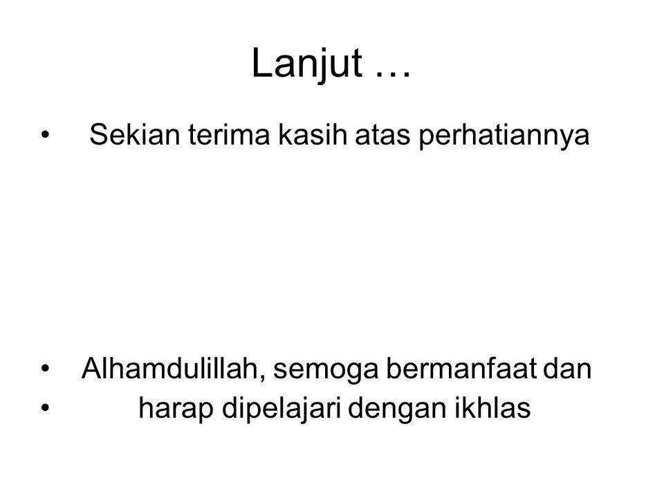 Lanjut … • Sekian terima kasih atas perhatiannya • Alhamdulillah, semoga bermanfaat dan • harap dipelajari dengan ikhlas
