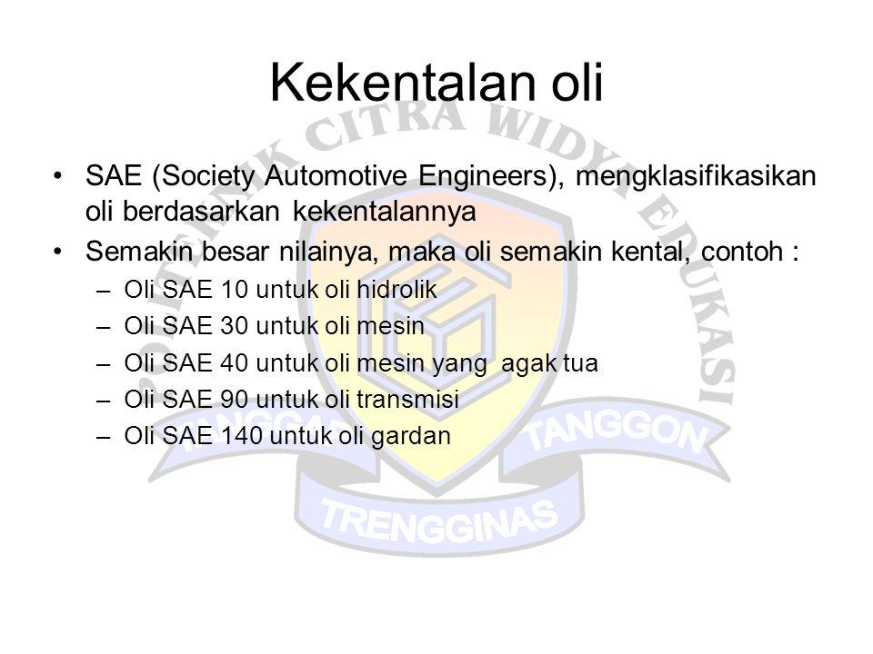 Kekentalan oli •SAE (Society Automotive Engineers), mengklasifikasikan oli berdasarkan kekentalannya •Semakin besar nilainya, maka oli semakin kental,