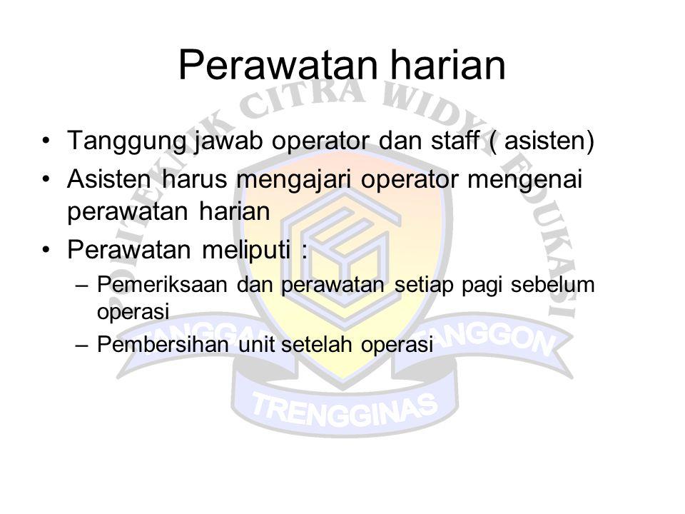Perawatan harian •Tanggung jawab operator dan staff ( asisten) •Asisten harus mengajari operator mengenai perawatan harian •Perawatan meliputi : –Peme