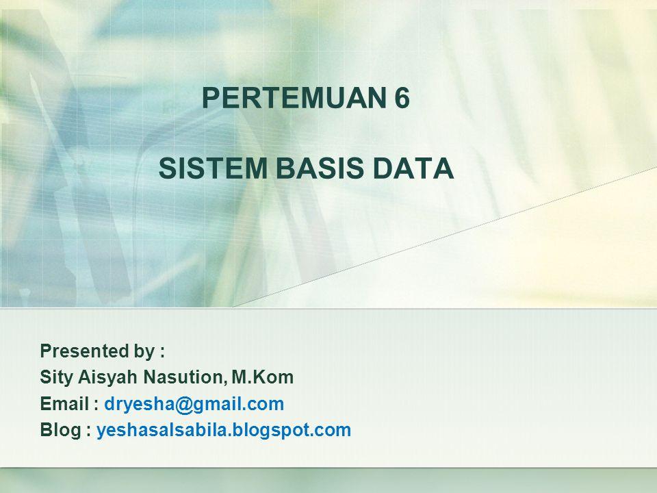 PERTEMUAN 6 SISTEM BASIS DATA Presented by : Sity Aisyah Nasution, M.Kom Email : dryesha@gmail.com Blog : yeshasalsabila.blogspot.com