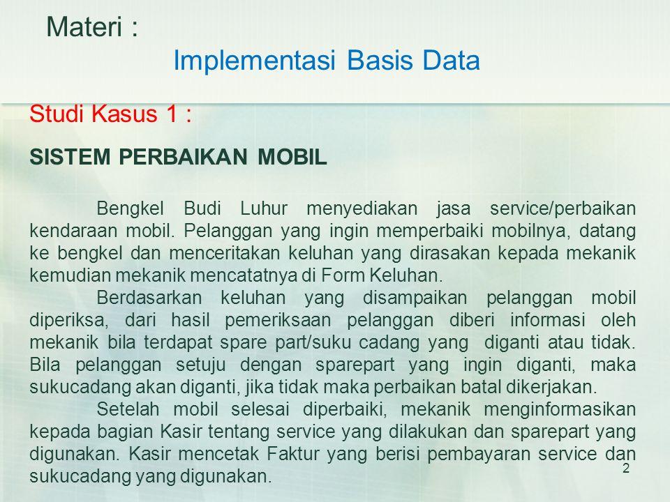 2 Materi : Implementasi Basis Data Studi Kasus 1 : SISTEM PERBAIKAN MOBIL Bengkel Budi Luhur menyediakan jasa service/perbaikan kendaraan mobil. Pelan