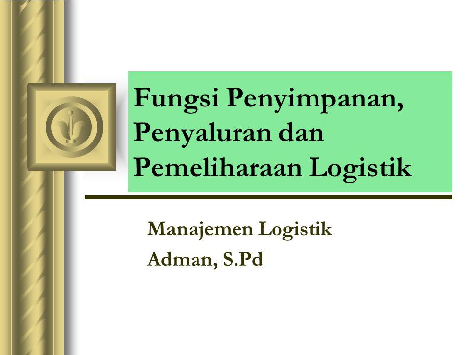 Fungsi Penyimpanan, Penyaluran dan Pemeliharaan Logistik Manajemen Logistik Adman, S.Pd