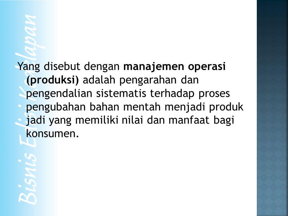 Yang disebut dengan manajemen operasi (produksi) adalah pengarahan dan pengendalian sistematis terhadap proses pengubahan bahan mentah menjadi produk jadi yang memiliki nilai dan manfaat bagi konsumen.