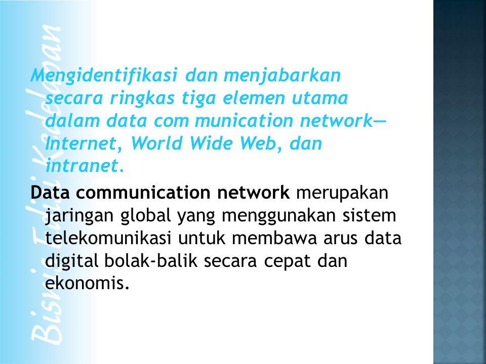 Mengidentifikasi dan menjabarkan secara ringkas tiga elemen utama dalam data com munication network— Internet, World Wide Web, dan intranet.
