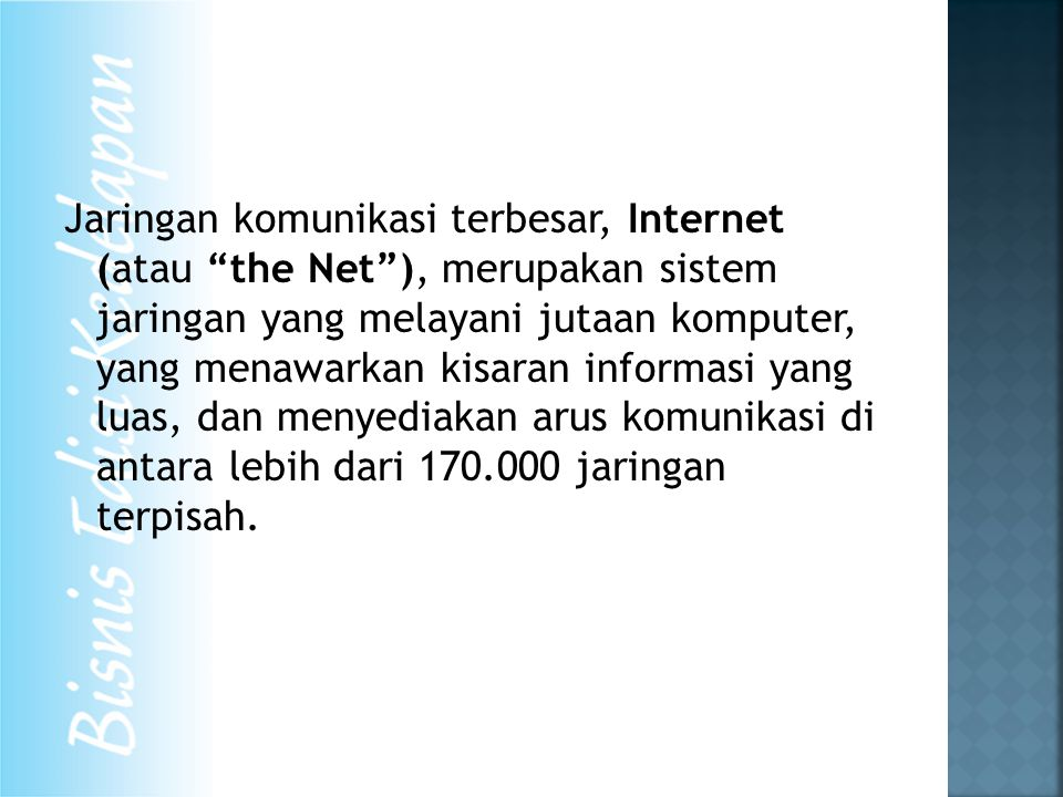 Jaringan komunikasi terbesar, Internet (atau the Net ), merupakan sistem jaringan yang melayani jutaan komputer, yang menawarkan kisaran informasi yang luas, dan menyediakan arus komunikasi di antara lebih dari 170.000 jaringan terpisah.