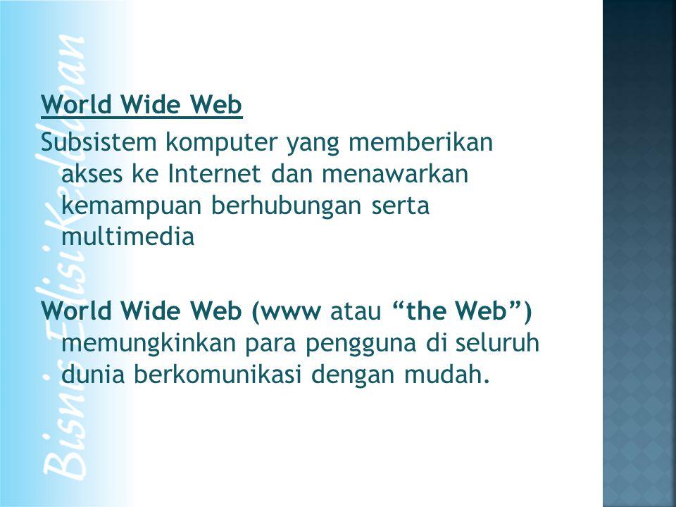 World Wide Web Subsistem komputer yang memberikan akses ke Internet dan menawarkan kemampuan berhubungan serta multimedia World Wide Web (www atau the Web ) memungkinkan para pengguna di seluruh dunia berkomunikasi dengan mudah.