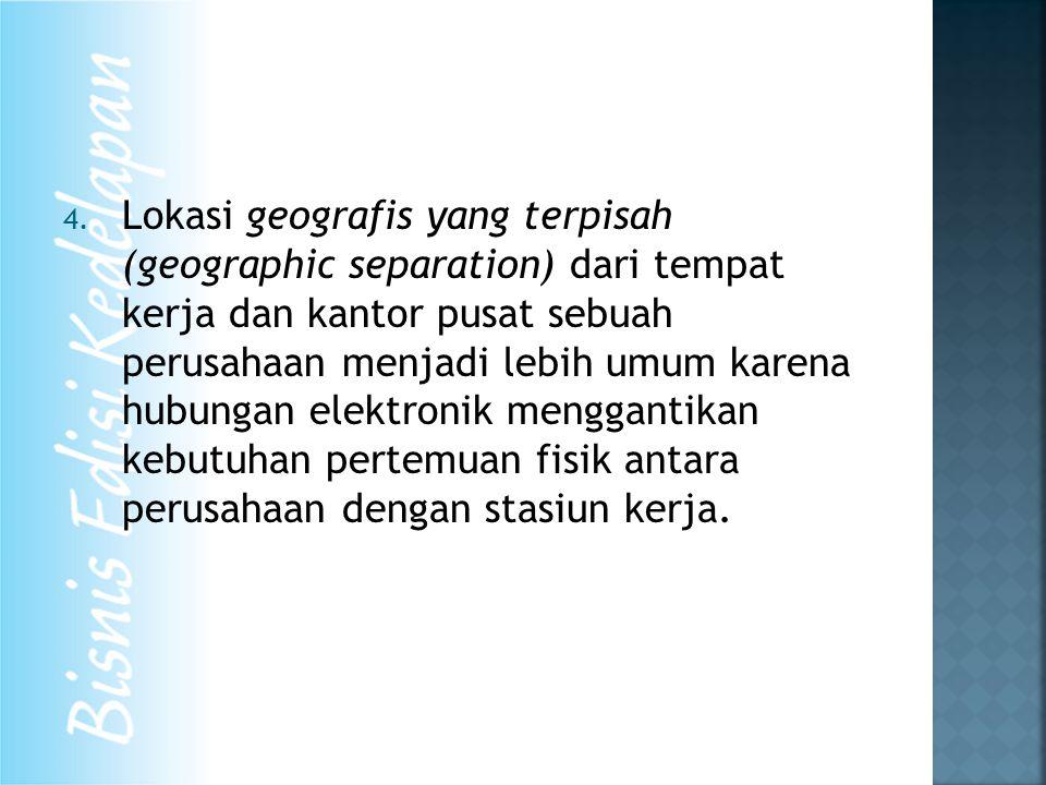 4. Lokasi geografis yang terpisah (geographic separation) dari tempat kerja dan kantor pusat sebuah perusahaan menjadi lebih umum karena hubungan elek