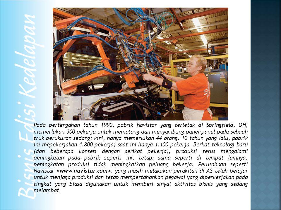 Pada pertengahan tahun 1990, pabrik Navistar yang terletak di Springfield, OH, memerlukan 300 pekerja untuk memotong dan menyambung panel-panel pada sebuah truk berukuran sedang; kini, hanya memerlukan 44 orang.