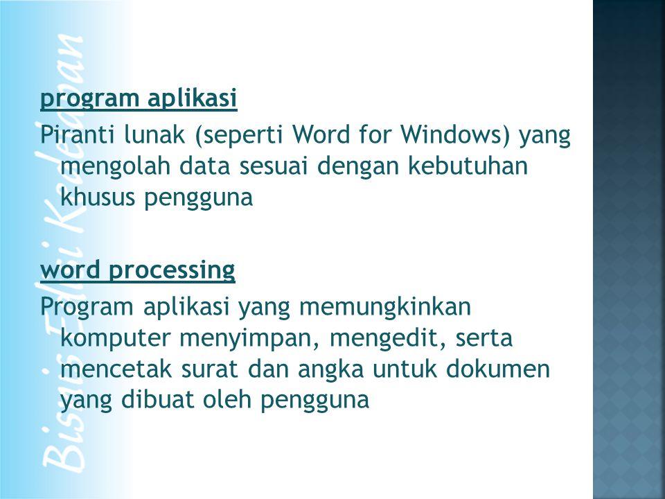 program aplikasi Piranti lunak (seperti Word for Windows) yang mengolah data sesuai dengan kebutuhan khusus pengguna word processing Program aplikasi yang memungkinkan komputer menyimpan, mengedit, serta mencetak surat dan angka untuk dokumen yang dibuat oleh pengguna