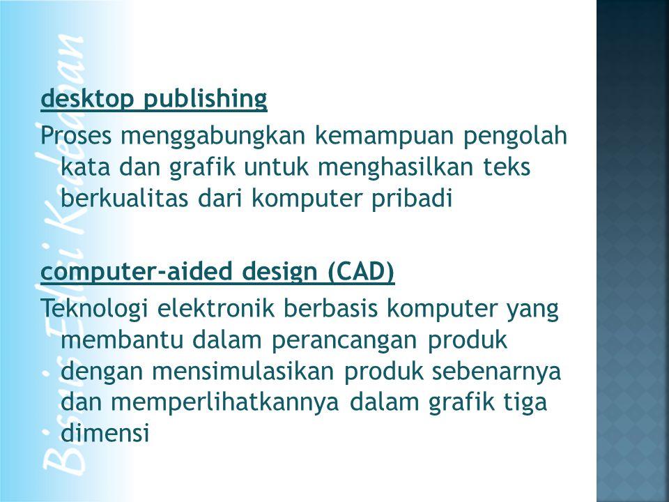 desktop publishing Proses menggabungkan kemampuan pengolah kata dan grafik untuk menghasilkan teks berkualitas dari komputer pribadi computer-aided design (CAD) Teknologi elektronik berbasis komputer yang membantu dalam perancangan produk dengan mensimulasikan produk sebenarnya dan memperlihatkannya dalam grafik tiga dimensi